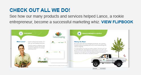 Check out all we do! See how our many products and services helped Lance, a rookie entrepreneur, become a successful marketing whiz. VIEW FLIPBOOK